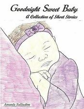 Goodnight Sweet Baby : A Collection of Short Stories by Amanda Saffiedine...