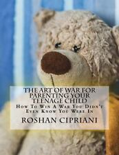 The Art of War for Parenting Your Teenage Child : How to Win a War You Didn't...