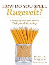How Do You Spell Ruzevelt? : A History of Spelling in America Today a Nd...