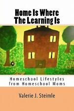 Home Is Where the Learning Is : Homeschool Lifestyles from Homeschool Moms by...
