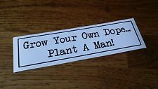 Novelty Bumper Sticker GROW YOUR OWN DOPE PLANT A MAN Vinyl Decal