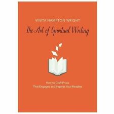 The Art of Spiritual Writing : How to Craft Prose That Engages and Inspires...