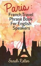 Paris: French Travel Phrase Book for English Speakers : The Best Phrases for...