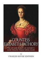 Countess Elizabeth Bathory: The Life and Legacy of History's Most Prolific Femal