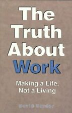 The Truth about Work: How to Make a Life, Not a Li