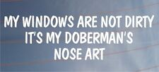 MY WINDOWS ARE NOT DIRTY IT'S MY DOBERMAN'S NOSE ART Funny Car/Van Dog Sticker