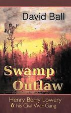 Swamp Outlaw : Henry Berry Lowery and His Civil War Gang by David Ball (2011,...