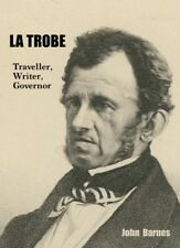 LA TROBE : TRAVELLER, WRITER, THE LIFE & TIMES OF THE FIRST GOVERNOR OF VICTORIA