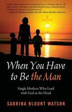 When You Have to Be the Man : Single Mothers Who Lead with God As the Head by...