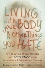 Living with Your Body and Other Things You Hate: How to Let Go of Your Struggle
