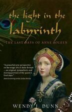 The Light in the Labyrinth : The Last Days of Anne Boleyn by Wendy J. Dunn...