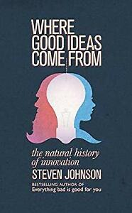 Where Good Ideas Come From : The Natural History of Innovation Steven Johnson