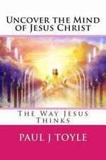 Uncover the Mind of Jesus Christ : The Way Jesus Thinks by Paul Toyle (2015,...