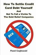 How to Settle Credit Card Debt Yourself : And Not to Fall a Victim to the...