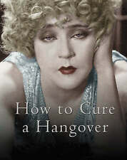 How to Cure a Hangover: The Best Remedies from the World's Greatest... .