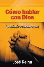 Como Hablar con Dios : Aprendiendo a Orar Paso a Paso by José Reina (2015,...