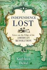 Independence Lost: Lives on the Edge of the American Revolution by Kathleen...