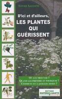 les plantes qui guerissent ; où les trouver ? quand les prendre et pourquoi ?...