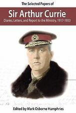 The Selected Papers of Sir Arthur Currie : Diaries, Letters, and Report to...