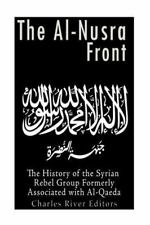 The Al-Nusra Front: the History of the Syrian Rebel Group Formerly Affiliated...