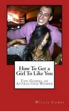 How to Get a Girl to Like You : The Gospel of Attracting Women by Willis...