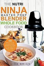 Nutri Ninja Master Prep Blender Whole Food Cookbook : 101 Delicious Soups, Sp...