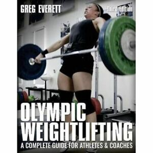 A COMPLETE GUIDE FOR ATHLETES & COACHES OLYMPIC WEIGHTLIFTING BY GREG EVERETT