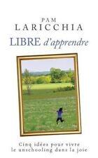 Libre D'Apprendre : Cinq Idees Pour Vivre le Unschooling Dans la Joie by Pam...
