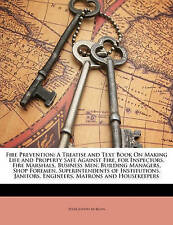 Fire Prevention: A Treatise and Text Book On Making Life and Property Safe Again
