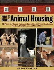 How to Build Animal Housing: 60 Plans for Coops, Hutches, Barns, Sheds, Pens, Ne