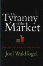 The Tyranny of the Market : Why You Can't Always Get What You Want by Joel...