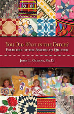 You Did What in the Ditch?: Folklore of the American Quilter by John L. Oldani