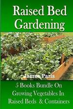 Raised Bed Gardening: 5 Books bundle on Growing Vegetables In Raised Beds & Cont