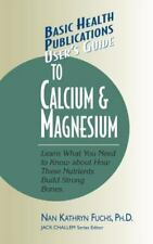 User's Guide to Calcium & Magnesium: Learn What You Need to Know about How These