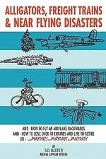 Alligators, Freight Trains and near Flying Disasters : How to Fly an Airplane...