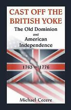 Cast off the British Yoke : The Old Dominion and American Independence,...