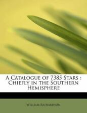A Catalogue Of 7385 Stars: Chiefly In The Southern Hemisphere: By William Ric...