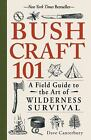 Bushcraft 101 : A Field Guide to the Art of Wilderness Survival by Dave Canterbury (2014, Paperback)