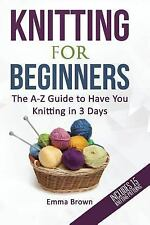 Knitting for Beginners : The a-Z Guide to Have You Knitting in 3 Days: By Bro...
