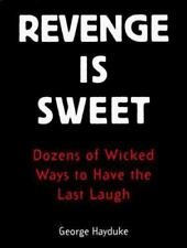 Revenge Is Sweet: Dozens of Wicked Ways to Have the Last Laugh