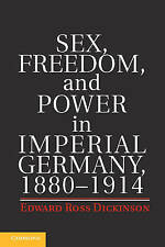 Sex, Freedom, and Power in Imperial Germany, 1880-1914, Dickinson, Edward Ross,