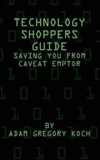 Technology Shoppers Guide: Saving You from Caveat Emptor by Adam Koch (2015,...