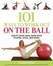 101 Ways to Work Out on the Ball: Sculpt Your Ideal Body with Pilates, Yoga and