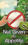 Not Given to Appetite by Bea Freeman (2009, Paperback)