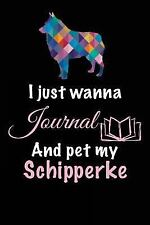 I Just Wanna Journal and Pet My Schipperke : Dog Lover Gifts, 6 X 9, 108.