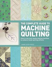 The Complete Guide to Machine Quilting: How to Use Your Home Sewing Machine to A