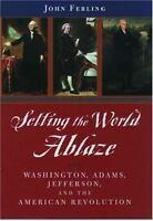 Setting the World Ablaze : Washington, Adams, Jefferson and the American Revolut