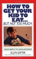 How to Get Your Kid to Eat: But Not Too Much by Ellyn Satter