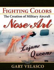 Fighting Colors : The Creation of Military Aircraft Nose Art: By Velasco, Gar...