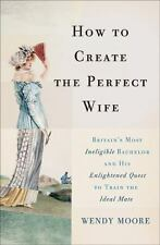 How to Create the Perfect Wife: Britain?s Most Ineligible Bachelor and his Enlig